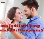 Cara Jadi Istri Yang Selalu Di Kangenin Suami