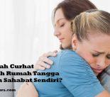 Bolehkah Curhat Masalah Rumah Tangga Dengan Sahabat Sendiri?